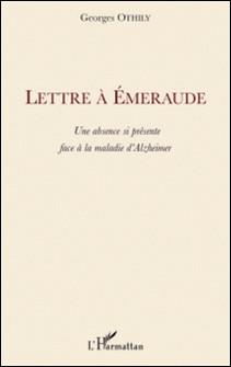 Lettre à Emeraude - Une absence si présente face à la maladie d'Alzheimer-Georges Othily