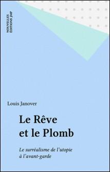 Le Rêve et le plomb - Le surréalisme de l'utopie à l'avant-garde-Louis Janover