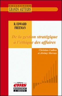 R. Edward Freeman - De la gestion stratégique à l'éthique des affaires-Christian Cadiou , Jérémy Morvan