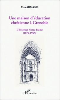 Une maison d'éducation chrétienne à Grenoble - L'externat Notre-Dame (1870-1965)-Yves Armand