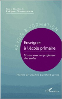 Enseigner à l'école primaire - Dix ans avec un professeur des écoles-Philippe Chaussecourte