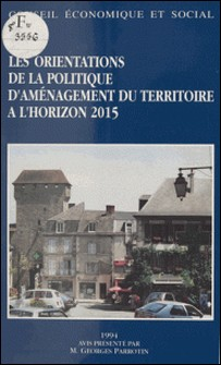 Les Orientations de la politique d'aménagement du territoire à l'horizon 2015 - Séances du 25 et 26 janvier 1994-Georges Parrotin , Conseil Economique et Social