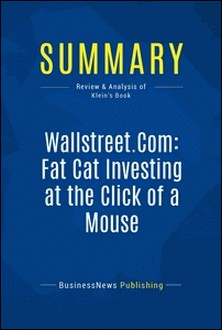 Summary: Wallstreet.Com: Fat Cat Investing at the Click of a Mouse - Review and Analysis of Klein's Book-BusinessNews Publishing