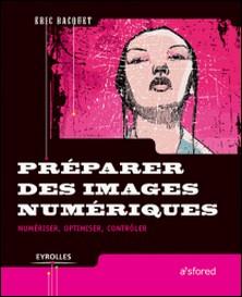 Préparer des images numériques - Numériser, optimiser, contrôler-Emmanuel Bacquet