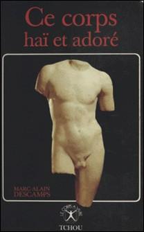 Ce corps haï et adoré - Psycho-histoire des idées sur le corps, sa haine et sa réhabilitation-Collectif
