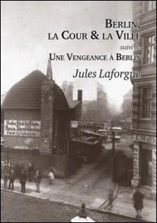 Berlin, la cour et la ville - Suivi de Une vengeance à Berlin-Jules Laforgue