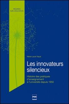 Les innovateurs silencieux - Histoire des pratiques d'enseignement à l'université, des années 1950 à 2010-Marie-Laure Viaud