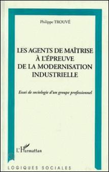 Les agents de maîtrise à l'épreuve de la modernisation industrielle - Essai de sociologie d'un groupe professionnel-Philippe Trouvé