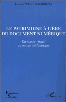 Le Patrimoine à l'ère du document numérique. Du musée virtuel au musée médiathèque-Corinne Welger-Barboza