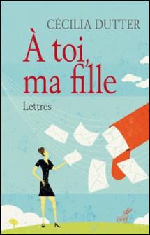 À toi, ma fille - Lettres-Cécilia Dutter