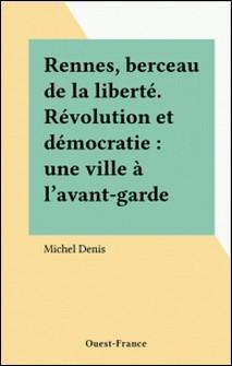 Rennes, berceau de la liberté - Révolution et démocratie, une ville à l'avant-garde-Michel Denis