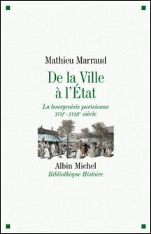 De la ville à l'Etat - La bourgeoisie parisienne XVIIè-XVIIIè siècle-Mathieu Marraud