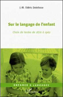 Sur le langage de l'enfant - Choix de textes de 1876 à 1962-JM Odéric Delafosse