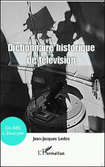 Dictionnaire historique de la télévision - De ABC à Zworykin-Jean-Jacques Ledos