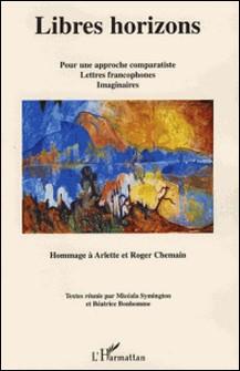 Libres horizons - Pour une approche comparatiste, lettres francophones, imaginaires - Hommage à Arlette et Roger Chemain-Micéala Symington , Béatrice Bonhomme