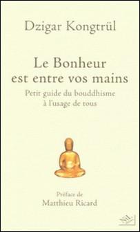 Le Bonheur est entre vos mains - Petit guide du bouddhisme à l'usage de tous-Dzigar Kongtrül