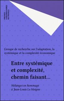 ENTRE SYSTEMIQUE ET COMPLEXITE, CHEMIN FAISANT... Mélanges en hommage à Jean-Louis Le Moigne-Grasce