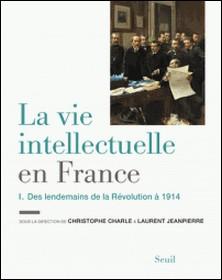 La vie intellectuelle en France - Tome 1, Des lendemains de la Révolution à 1914-Christophe Charle , Laurent Jeanpierre