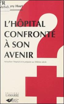 L'HOPITAL CONFRONTE A SON AVENIR. Actualiser l'hôpital et le préparer au XXIème siècle-Thierry Hoet