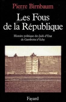 Les Fous de la République - Histoire politique des Juifs d'Etat, de Gambetta à Vichy-Pierre Birnbaum