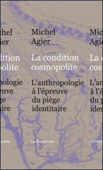 La condition cosmopolite - L'anthropologie à l'épreuve du piège identitaire-Michel Agier