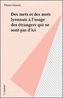 Des mets et des mots lyonnais à l'usage des étrangers qui ne sont pas d'ici-Pierre Grison