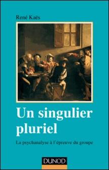 Un singulier pluriel - 2e éd. - La psychanalyse à l'épreuve du groupe-René Kaës