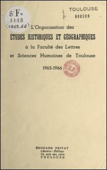 L'organisation des études historiques et géographiques à la Faculté des lettres et sciences humaines de Toulouse - 1965-1966-Université de Toulouse - Facul