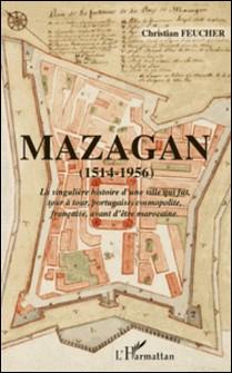 Mazagan (1514-1956) - La singulière histoire d'une ville qui fut, tour à tour, portugaise, cosmopolite, française avant d'être marocaine-Christian Feucher