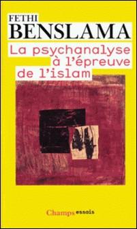 La psychanalyse à l'épreuve de l'Islam-Fethi Benslama