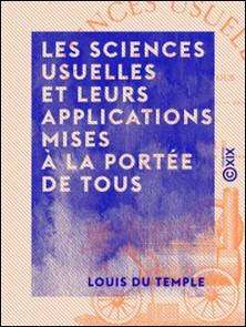 Les Sciences usuelles et leurs applications mises à la portée de tous - Arithmétique, géométrie, physique, chimie, mécanique...-Louis Temple (du)