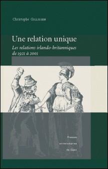 Une relation unique - Les relations irlando-britannniques de 1921 à 2001-Christophe Gillissen