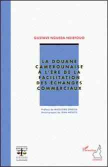 La douane camerounaise à l'ère de la facilitation des échanges commerciaux-Gustave Ngueda Ndiefouo