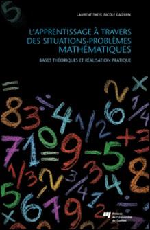 L'apprentissage à travers des situations-problèmes mathématiques - Bases théoriques et réalisation pratique-Laurent Theis , Nicole Gagnon