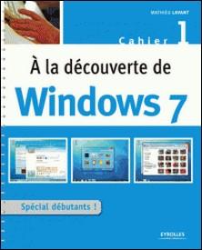 A la découverte de Windows 7 - Cahier 1-Mathieu Lavant