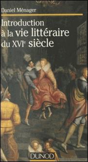 Introduction à la vie littéraire du XVIe siècle-Daniel Ménager