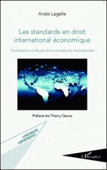 Les standards en droit international économique - Contribution à l'étude de la normativité internationale-Anaïs Lagelle