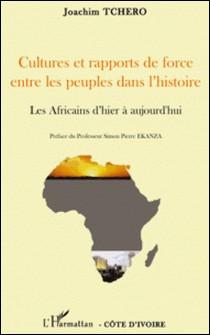 Cultures et rapports de force entre les peuples dans l'histoire - Les Africains d'hier à aujourd'hui-Joachim Tchero