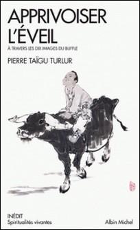 Apprivoiser l'éveil - A travers les dix images du buffles-Pierre Taigu Turlur