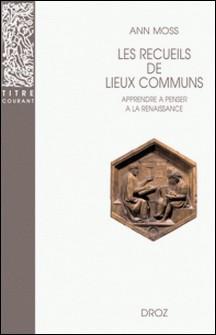 Les recueils de lieux communs - Apprendre à penser à la Renaissance-Ann Moss