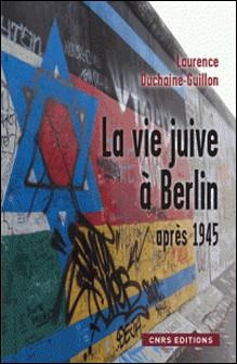 La vie juive à Berlin après 1945 - Entre Est et Ouest-Laurence Duchaine-Guillon