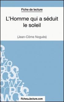 L'Homme qui a séduit le soleil de Jean-Côme Noguès (Fiche de lecture) - Analyse complète de l'oeuvre-Vanessa Grosjean , fichesdelecture.com