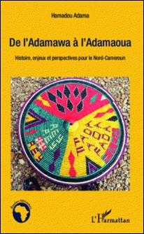 De l'Adamawa à l'Adamaoua - Histoire, enjeux et perspectives pour le Nord-Cameroun-Hamadou Adama