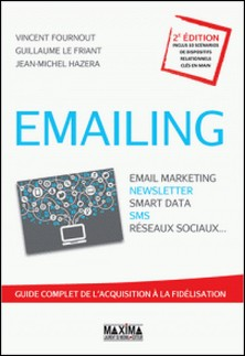 Emailing : Email marketing, Newsletter, Smart data, SMS, Réseaux sociaux... - Guide complet de l'acquisition à la fidélisation-Vincent Fournout , Guillaume Le friant , Jean-Michel Hazera