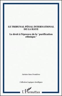 LE TRIBUNAL PENAL INTERNATIONAL DE LA HAYE : LE DROIT A L'EPREUVE DE LA PURIFICATION ETHNIQUE-Collectif