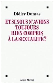 Et si nous n'avions toujours rien compris à la sexualité ?-Didier Dumas