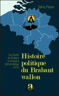 Histoire politique du Brabant Wallon - Du Duché de Brabant à l'éclosion démocratique (1919)-Valmy Féaux