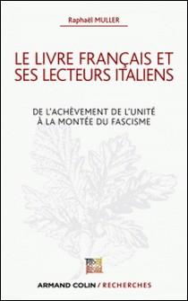 Le livre français et ses lecteurs italiens - De l'achèvement de l'unité à la montée du fascisme-Raphaël Müller