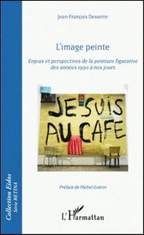 L'image peinte - Enjeux et perspectives de la peinture figurative des années 1990 à nos jours-Jean-François Desserre
