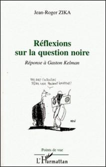 Réflexions sur la question noire - Réponse à Gaston Kelman-Jean-Roger Zika